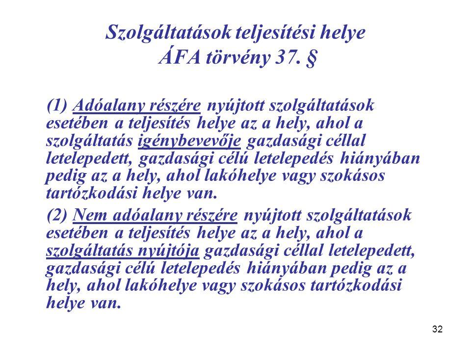 32 Szolgáltatások teljesítési helye ÁFA törvény 37. § (1) Adóalany részére nyújtott szolgáltatások esetében a teljesítés helye az a hely, ahol a szolg