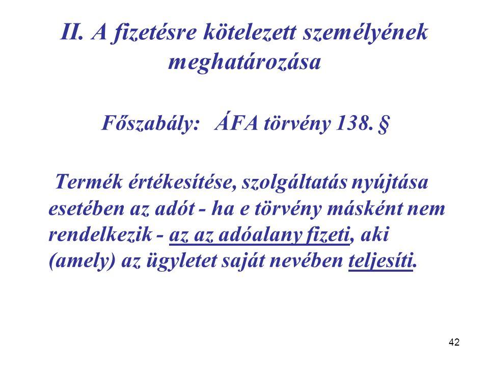 42 II. A fizetésre kötelezett személyének meghatározása Főszabály: ÁFA törvény 138. § Termék értékesítése, szolgáltatás nyújtása esetében az adót - ha