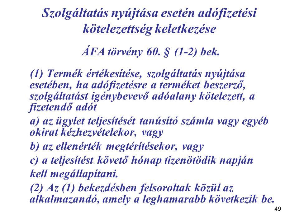 49 Szolgáltatás nyújtása esetén adófizetési kötelezettség keletkezése ÁFA törvény 60. § (1-2) bek. (1) Termék értékesítése, szolgáltatás nyújtása eset