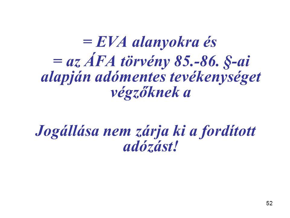 52 = EVA alanyokra és = az ÁFA törvény 85.-86. §-ai alapján adómentes tevékenységet végzőknek a Jogállása nem zárja ki a fordított adózást!