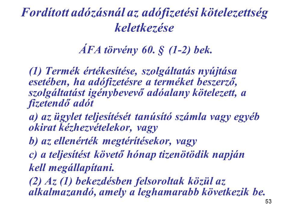 53 Fordított adózásnál az adófizetési kötelezettség keletkezése ÁFA törvény 60. § (1-2) bek. (1) Termék értékesítése, szolgáltatás nyújtása esetében,