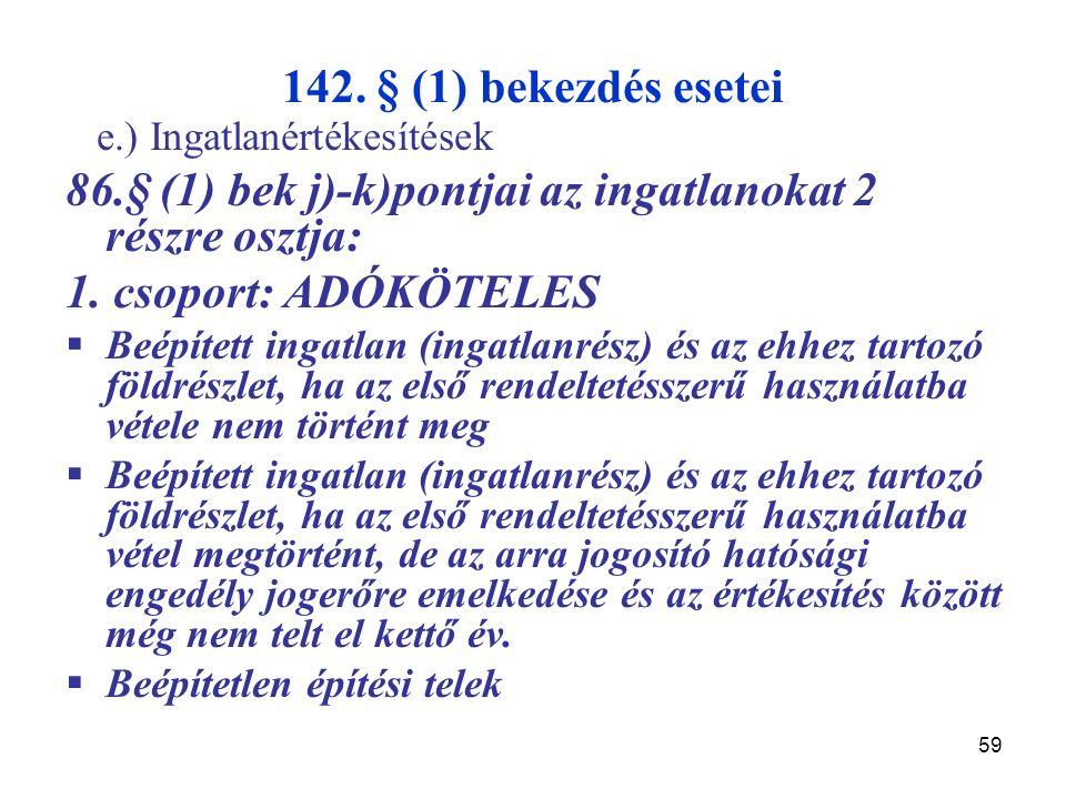59 142. § (1) bekezdés esetei e.) Ingatlanértékesítések 86.§ (1) bek j)-k)pontjai az ingatlanokat 2 részre osztja: 1. csoport: ADÓKÖTELES  Beépített