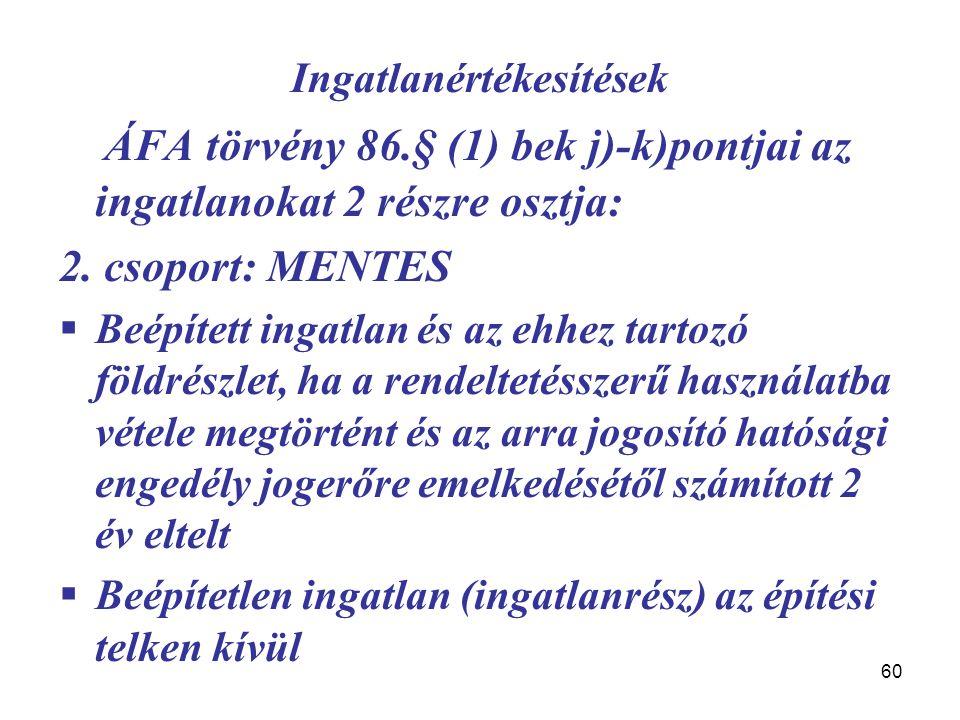 60 Ingatlanértékesítések ÁFA törvény 86.§ (1) bek j)-k)pontjai az ingatlanokat 2 részre osztja: 2. csoport: MENTES  Beépített ingatlan és az ehhez ta
