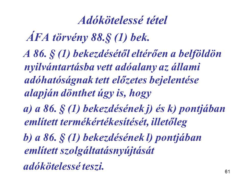 61 Adókötelessé tétel ÁFA törvény 88.§ (1) bek. A 86. § (1) bekezdésétől eltérően a belföldön nyilvántartásba vett adóalany az állami adóhatóságnak te