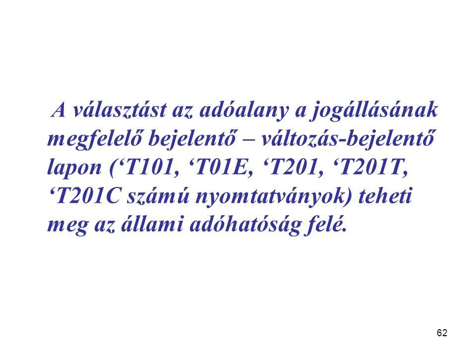62 A választást az adóalany a jogállásának megfelelő bejelentő – változás-bejelentő lapon ('T101, 'T01E, 'T201, 'T201T, 'T201C számú nyomtatványok) teheti meg az állami adóhatóság felé.