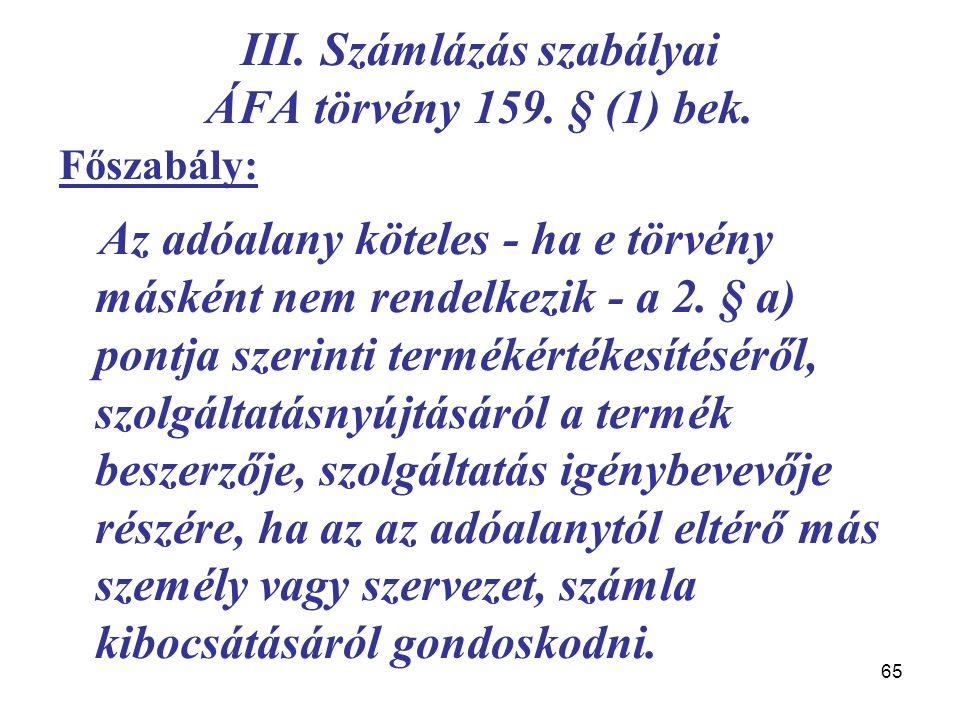 65 III. Számlázás szabályai ÁFA törvény 159. § (1) bek. Főszabály: Az adóalany köteles - ha e törvény másként nem rendelkezik - a 2. § a) pontja szeri