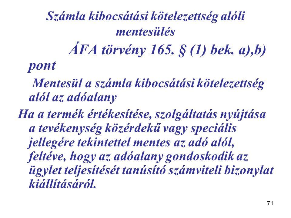 71 Számla kibocsátási kötelezettség alóli mentesülés ÁFA törvény 165. § (1) bek. a),b) pont Mentesül a számla kibocsátási kötelezettség alól az adóala