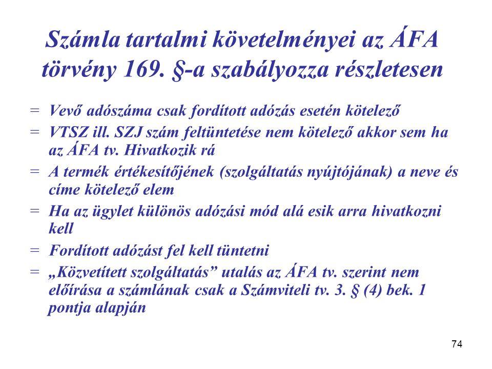 74 Számla tartalmi követelményei az ÁFA törvény 169. §-a szabályozza részletesen =Vevő adószáma csak fordított adózás esetén kötelező =VTSZ ill. SZJ s