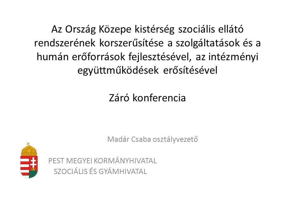 Az Ország Közepe kistérség szociális ellátó rendszerének korszerűsítése a szolgáltatások és a humán erőforrások fejlesztésével, az intézményi együttműködések erősítésével Záró konferencia Madár Csaba osztályvezető PEST MEGYEI KORMÁNYHIVATAL SZOCIÁLIS ÉS GYÁMHIVATAL