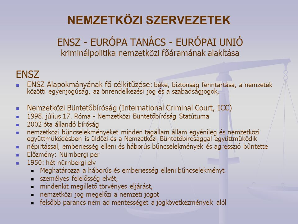 NEMZETKÖZI SZERVEZETEK ENSZ - EURÓPA TANÁCS - EURÓPAI UNIÓ kriminálpolitika nemzetközi főáramának alakítása ENSZ ENSZ Alapokmányának fő célkitűzése: béke, biztonság fenntartása, a nemzetek közötti egyenjogúság, az önrendelkezési jog és a szabadságjogok, Nemzetközi Büntetőbíróság (International Criminal Court, ICC) 1998.