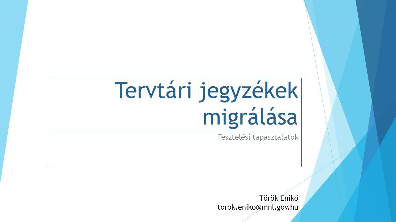 Tervtári jegyzékek migrálása Tesztelési tapasztalatok Török Enikő torok.eniko@mnl.gov.hu