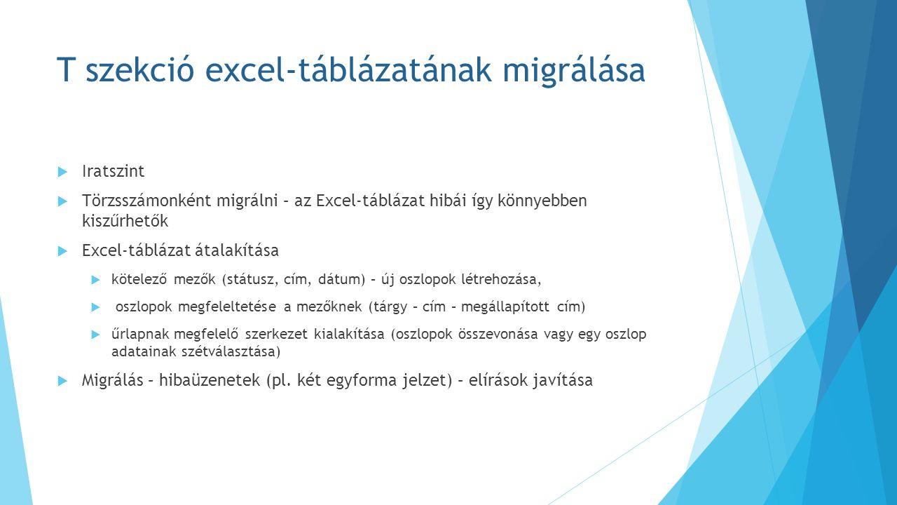 T szekció excel-táblázatának migrálása  Iratszint  Törzsszámonként migrálni – az Excel-táblázat hibái így könnyebben kiszűrhetők  Excel-táblázat átalakítása  kötelező mezők (státusz, cím, dátum) – új oszlopok létrehozása,  oszlopok megfeleltetése a mezőknek (tárgy – cím – megállapított cím)  űrlapnak megfelelő szerkezet kialakítása (oszlopok összevonása vagy egy oszlop adatainak szétválasztása)  Migrálás – hibaüzenetek (pl.