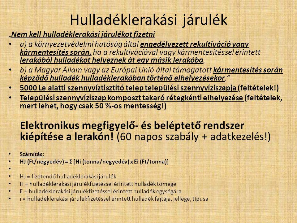 """Hulladéklerakási járulék """" Nem kell hulladéklerakási járulékot fizetni a) a környezetvédelmi hatóság által engedélyezett rekultiváció vagy kármentesítés során, ha a rekultivációval vagy kármentesítéssel érintett lerakóból hulladékot helyeznek át egy másik lerakóba, b) a Magyar Állam vagy az Európai Unió által támogatott kármentesítés során képződő hulladék hulladéklerakóban történő elhelyezésekor. 5000 Le alatti szennyvíztisztító telep települési szennyvíziszapja (feltételek!) Települési szennyvíziszap komposzt takaró rétegkénti elhelyezése (feltételek, mert lehet, hogy csak 50 %-os mentesség!) Elektronikus megfigyelő- és beléptető rendszer kiépítése a lerakón."""