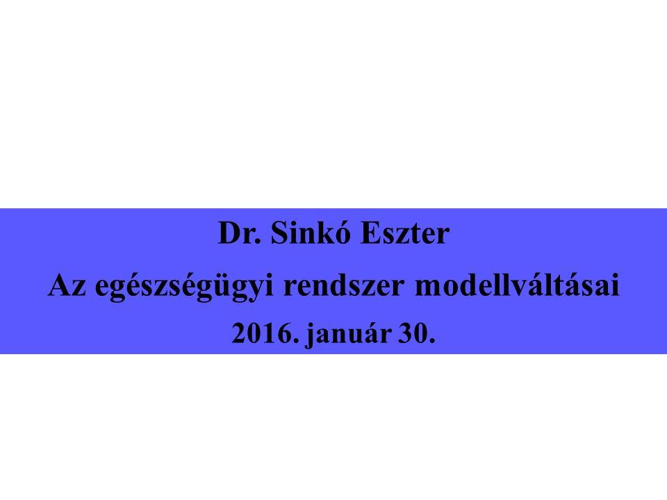Dr. Sinkó Eszter Az egészségügyi rendszer modellváltásai 2016. január 30.