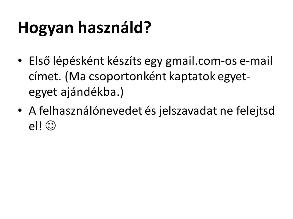 Hogyan használd.Első lépésként készíts egy gmail.com-os e-mail címet.