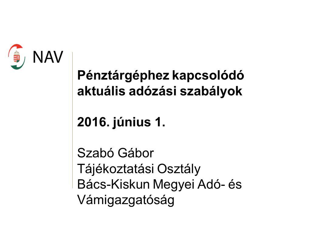 Pénztárgéphez kapcsolódó aktuális adózási szabályok 2016. június 1. Szabó Gábor Tájékoztatási Osztály Bács-Kiskun Megyei Adó- és Vámigazgatóság