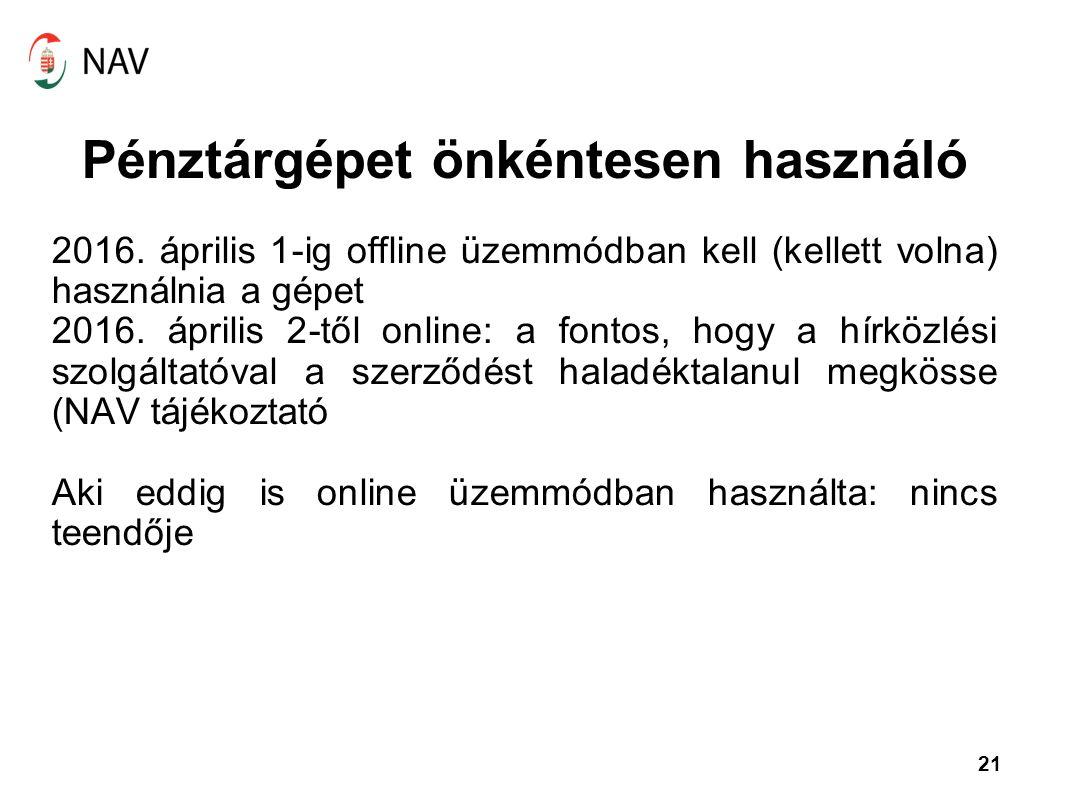 21 Pénztárgépet önkéntesen használó 2016. április 1-ig offline üzemmódban kell (kellett volna) használnia a gépet 2016. április 2-től online: a fontos