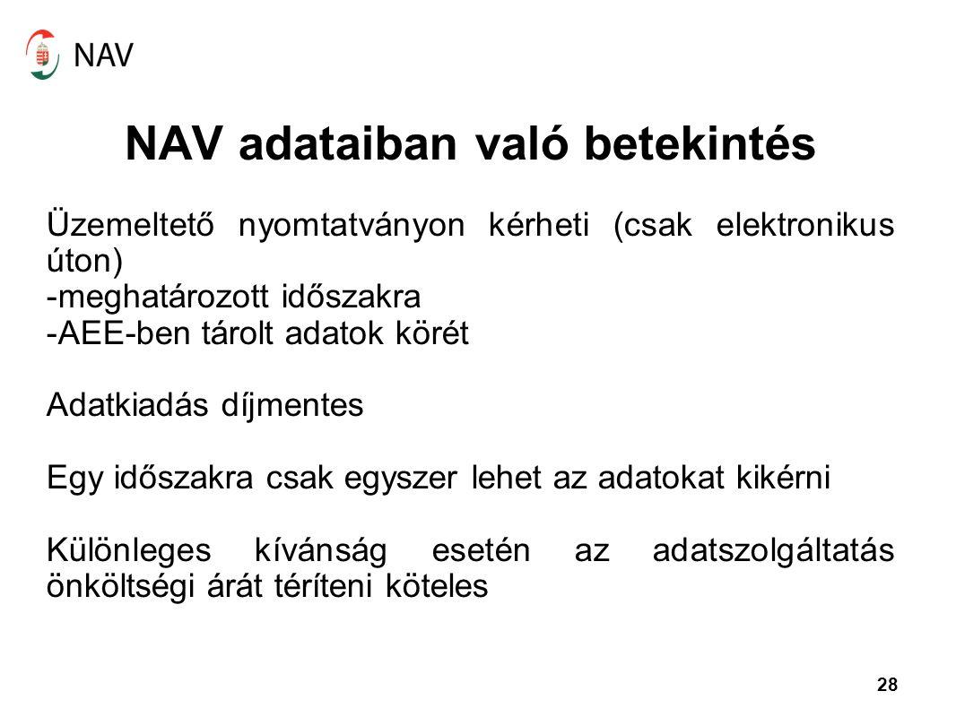 28 NAV adataiban való betekintés Üzemeltető nyomtatványon kérheti (csak elektronikus úton) -meghatározott időszakra -AEE-ben tárolt adatok körét Adatk