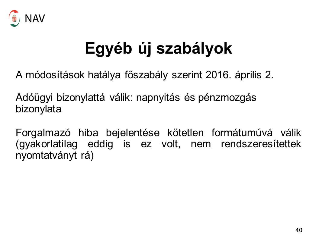 40 Egyéb új szabályok A módosítások hatálya főszabály szerint 2016. április 2. Adóügyi bizonylattá válik: napnyitás és pénzmozgás bizonylata Forgalmaz
