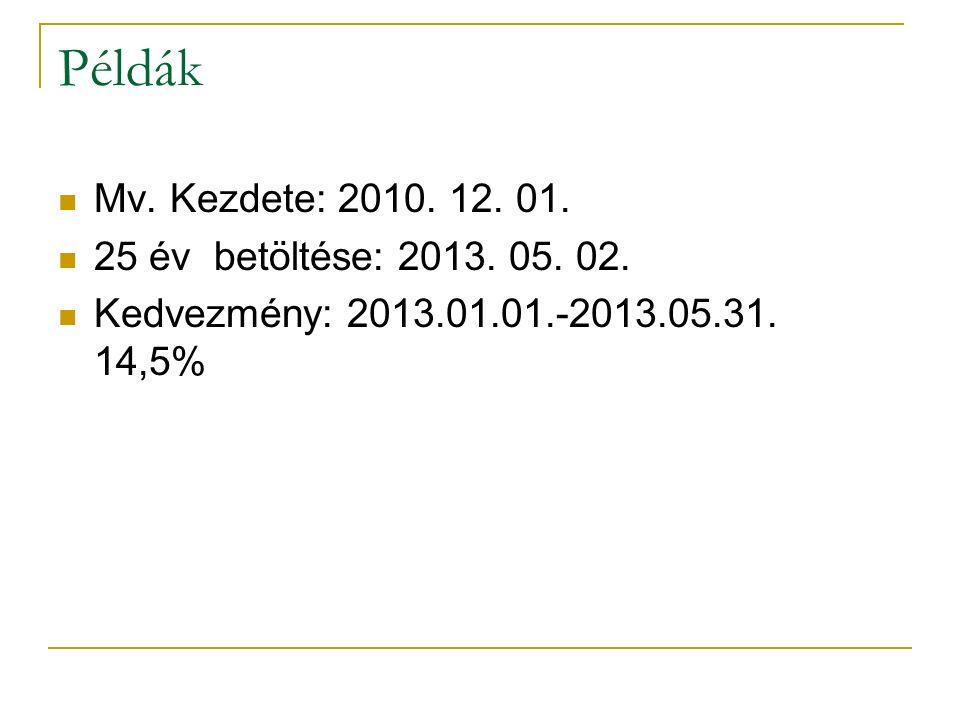 Példák Mv. Kezdete: 2010. 12. 01. 25 év betöltése: 2013. 05. 02. Kedvezmény: 2013.01.01.-2013.05.31. 14,5%