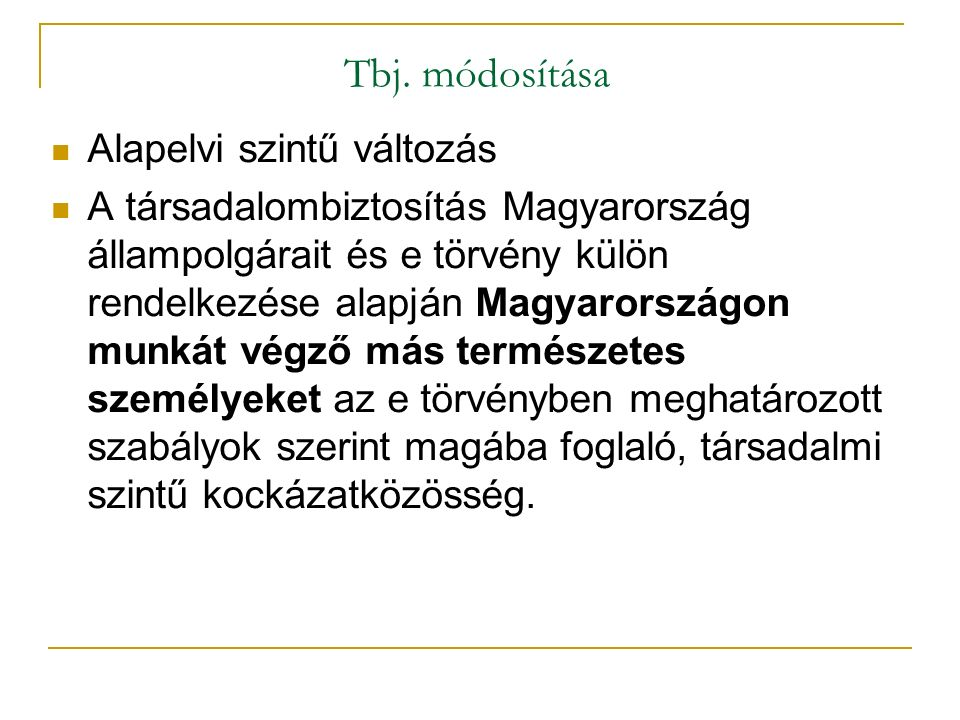 Tbj. módosítása Alapelvi szintű változás A társadalombiztosítás Magyarország állampolgárait és e törvény külön rendelkezése alapján Magyarországon mun