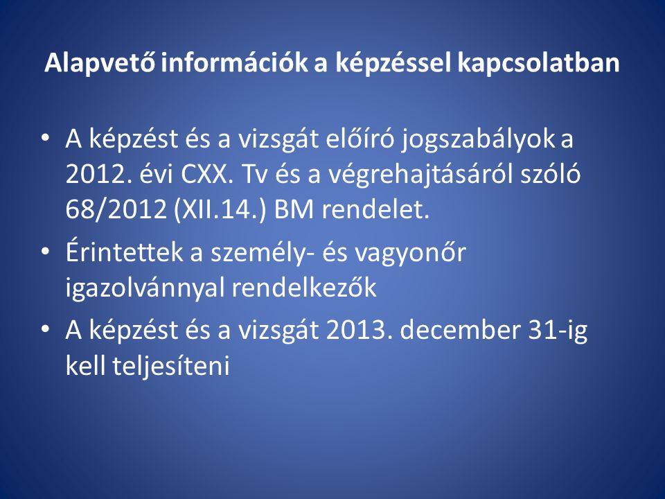 Alapvető információk a képzéssel kapcsolatban A képzést és a vizsgát előíró jogszabályok a 2012. évi CXX. Tv és a végrehajtásáról szóló 68/2012 (XII.1