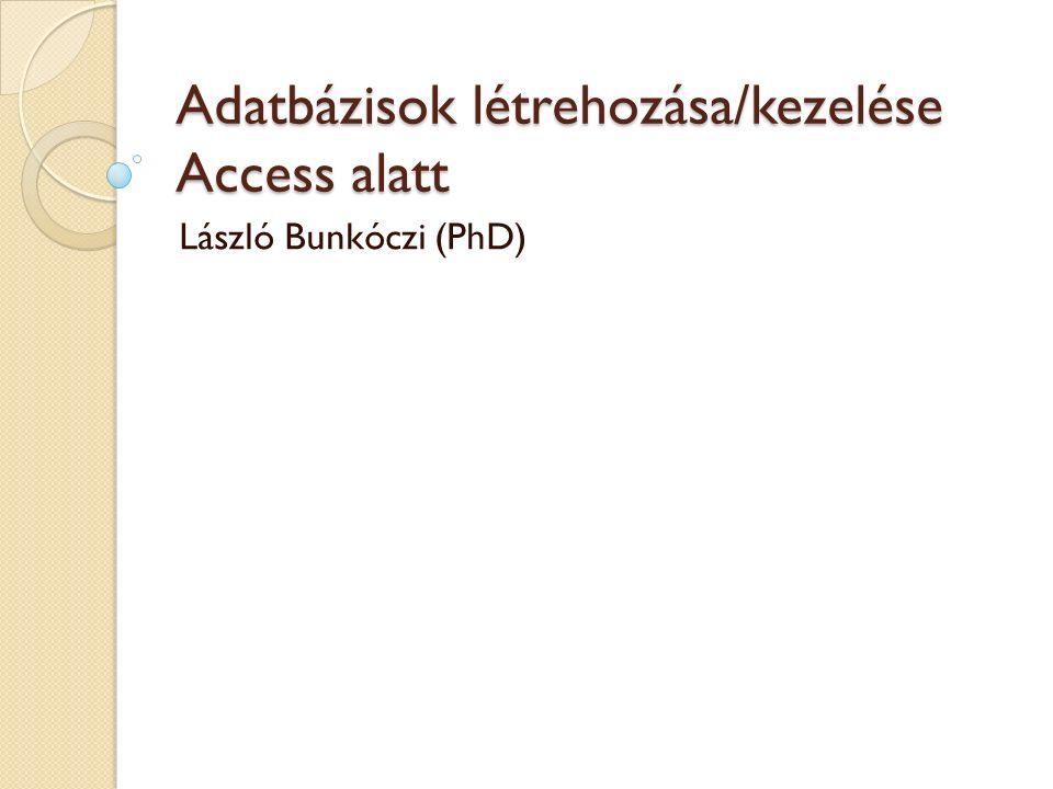 Adatbázisok létrehozása/kezelése Access alatt László Bunkóczi (PhD)