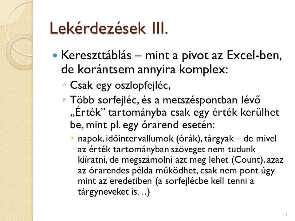 Lekérdezések III. Kereszttáblás – mint a pivot az Excel-ben, de korántsem annyira komplex: ◦ Csak egy oszlopfejléc, ◦ Több sorfejléc, és a metszéspont