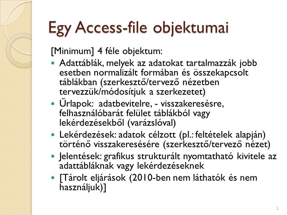 Egy Access-file objektumai [Minimum] 4 féle objektum: Adattáblák, melyek az adatokat tartalmazzák jobb esetben normalizált formában és összekapcsolt táblákban (szerkesztő/tervező nézetben tervezzük/módosítjuk a szerkezetet) Űrlapok: adatbevitelre, - visszakeresésre, felhasználóbarát felület táblákból vagy lekérdezésekből (varázslóval) Lekérdezések: adatok célzott (pl.: feltételek alapján) történő visszakeresésére (szerkesztő/tervező nézet) Jelentések: grafikus strukturált nyomtatható kivitele az adattábláknak vagy lekérdezéseknek [Tárolt eljárások (2010-ben nem láthatók és nem használjuk)] 2