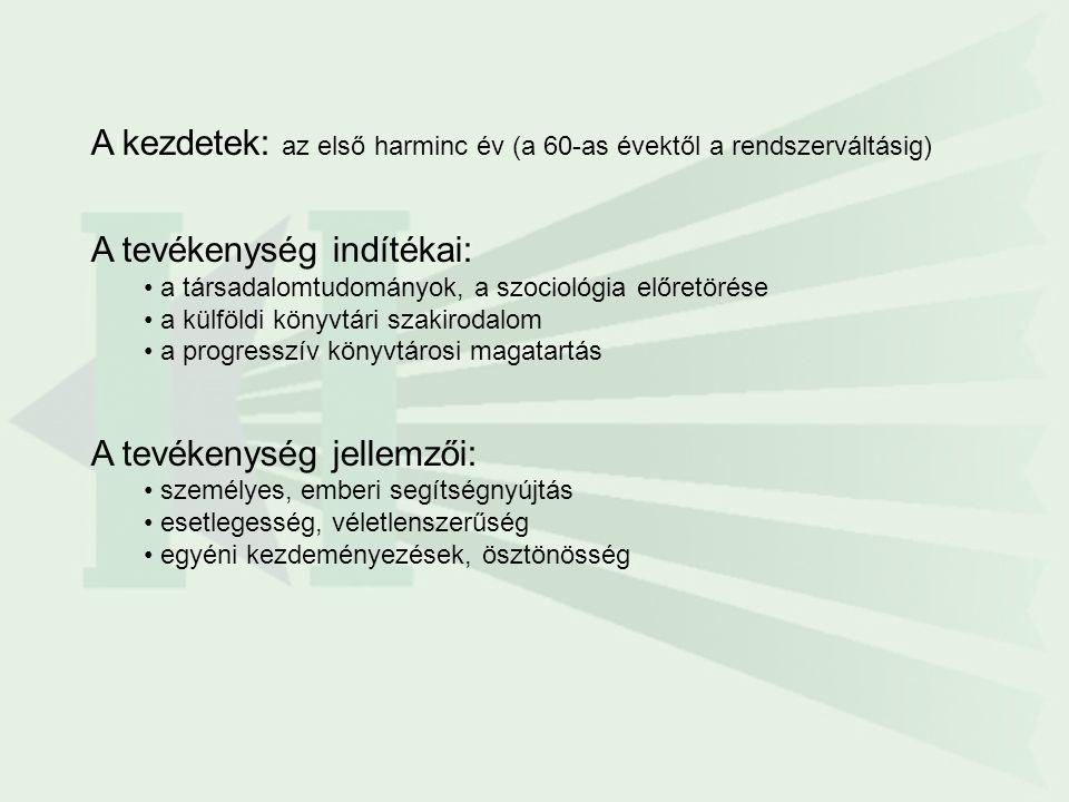 A kezdetek: az első harminc év (a 60-as évektől a rendszerváltásig) A tevékenység indítékai: a társadalomtudományok, a szociológia előretörése a külföldi könyvtári szakirodalom a progresszív könyvtárosi magatartás A tevékenység jellemzői: személyes, emberi segítségnyújtás esetlegesség, véletlenszerűség egyéni kezdeményezések, ösztönösség