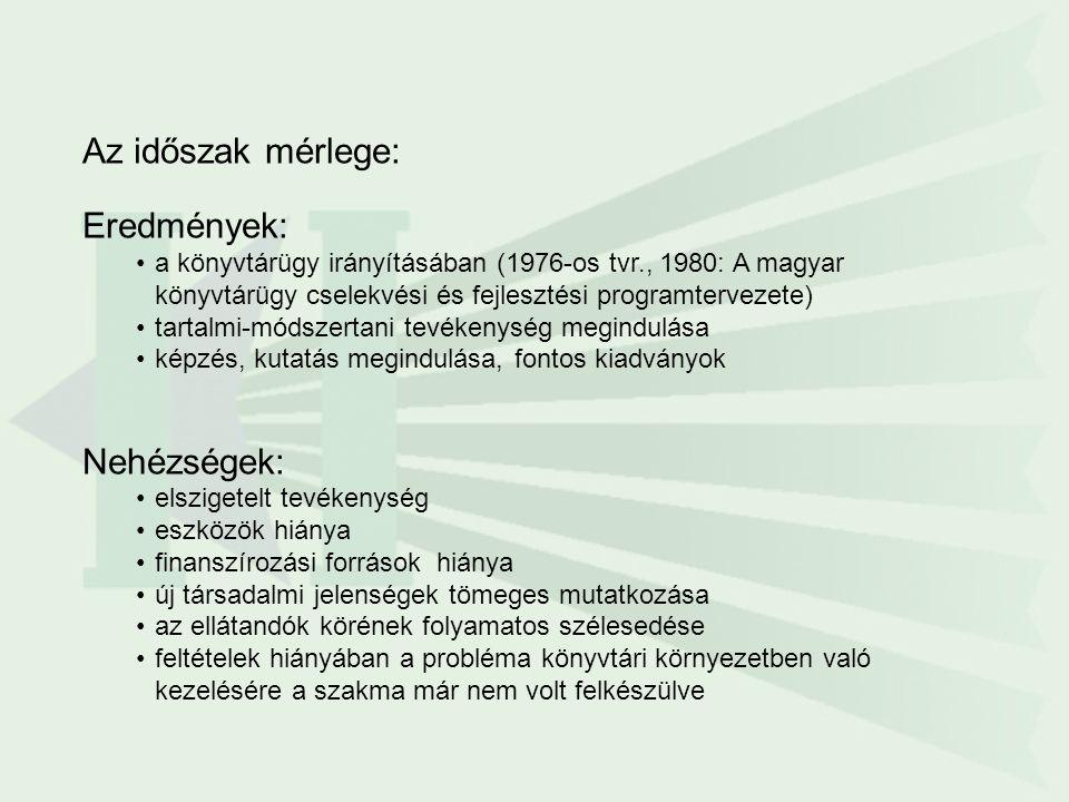 Az időszak mérlege: Eredmények: a könyvtárügy irányításában (1976-os tvr., 1980: A magyar könyvtárügy cselekvési és fejlesztési programtervezete) tartalmi-módszertani tevékenység megindulása képzés, kutatás megindulása, fontos kiadványok Nehézségek: elszigetelt tevékenység eszközök hiánya finanszírozási források hiánya új társadalmi jelenségek tömeges mutatkozása az ellátandók körének folyamatos szélesedése feltételek hiányában a probléma könyvtári környezetben való kezelésére a szakma már nem volt felkészülve