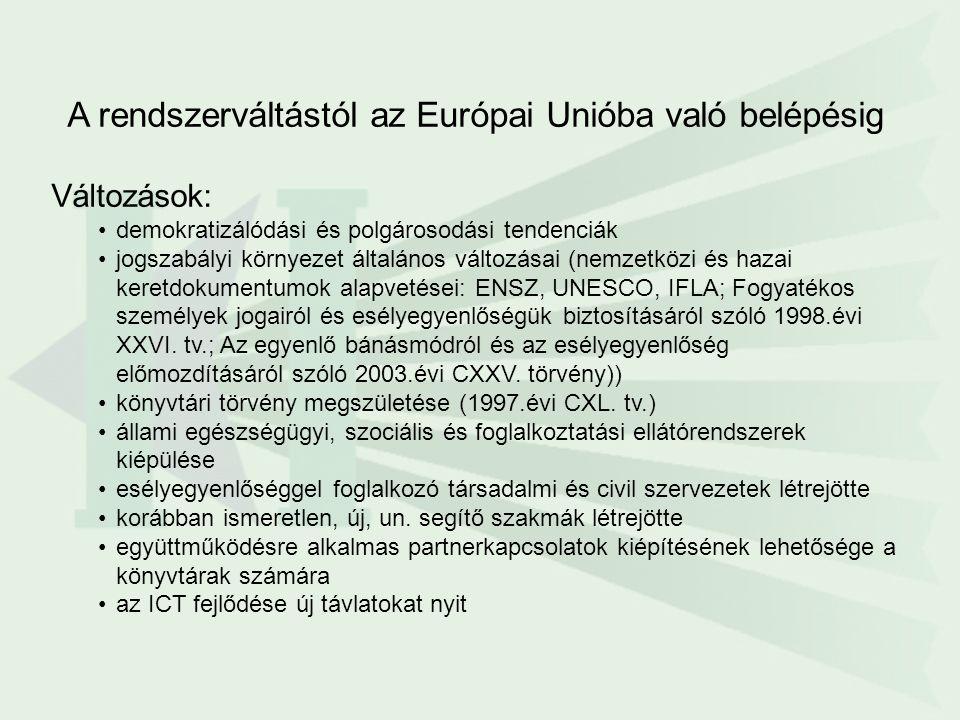 A rendszerváltástól az Európai Unióba való belépésig Változások: demokratizálódási és polgárosodási tendenciák jogszabályi környezet általános változásai (nemzetközi és hazai keretdokumentumok alapvetései: ENSZ, UNESCO, IFLA; Fogyatékos személyek jogairól és esélyegyenlőségük biztosításáról szóló 1998.évi XXVI.