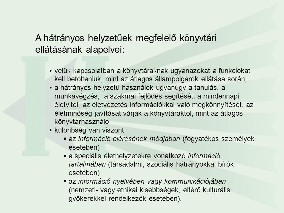 A hátrányos helyzetűek megfelelő könyvtári ellátásának alapelvei: velük kapcsolatban a könyvtáraknak ugyanazokat a funkciókat kell betölteniük, mint az átlagos állampolgárok ellátása során, a hátrányos helyzetű használók ugyanúgy a tanulás, a munkavégzés, a szakmai fejlődés segítését, a mindennapi életvitel, az életvezetés információkkal való megkönnyítését, az életminőség javítását várják a könyvtáraktól, mint az átlagos könyvtárhasználó különbség van viszont  az információ elérésének módjában (fogyatékos személyek esetében)  a speciális élethelyzetekre vonatkozó információ tartalmában (társadalmi, szociális hátrányokkal bírók esetében)  az információ nyelvében vagy kommunikációjában (nemzeti- vagy etnikai kisebbségek, eltérő kulturális gyökerekkel rendelkezők esetében).