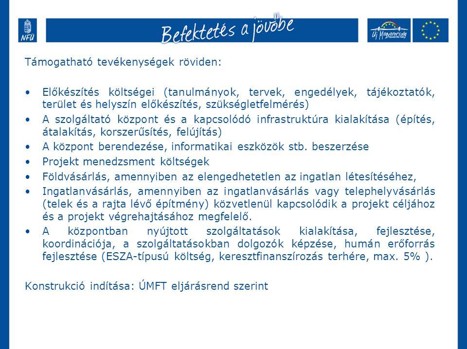 Támogatható tevékenységek röviden: Előkészítés költségei (tanulmányok, tervek, engedélyek, tájékoztatók, terület és helyszín előkészítés, szükségletfelmérés) A szolgáltató központ és a kapcsolódó infrastruktúra kialakítása (építés, átalakítás, korszerűsítés, felújítás) A központ berendezése, informatikai eszközök stb.