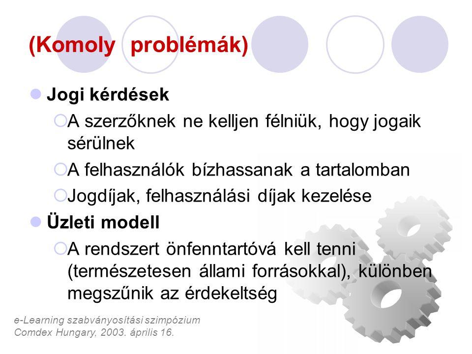 e-Learning szabványosítási szimpózium Comdex Hungary, 2003. április 16. (Komoly problémák) Jogi kérdések  A szerzőknek ne kelljen félniük, hogy jogai