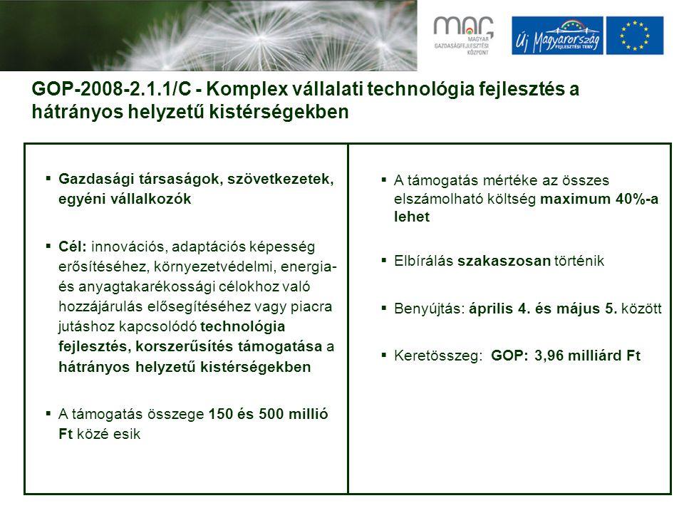 GOP-2008-2.1.1/C - Komplex vállalati technológia fejlesztés a hátrányos helyzetű kistérségekben  Gazdasági társaságok, szövetkezetek, egyéni vállalkozók  Cél: innovációs, adaptációs képesség erősítéséhez, környezetvédelmi, energia- és anyagtakarékossági célokhoz való hozzájárulás elősegítéséhez vagy piacra jutáshoz kapcsolódó technológia fejlesztés, korszerűsítés támogatása a hátrányos helyzetű kistérségekben  A támogatás összege 150 és 500 millió Ft közé esik  A támogatás mértéke az összes elszámolható költség maximum 40%-a lehet  Elbírálás szakaszosan történik  Benyújtás: április 4.