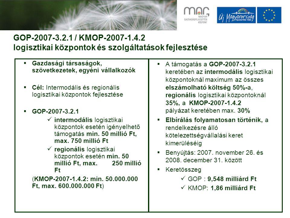 GOP-2007-3.2.1 / KMOP-2007-1.4.2 logisztikai központok és szolgáltatások fejlesztése  Gazdasági társaságok, szövetkezetek, egyéni vállalkozók  Cél: Intermodális és regionális logisztikai központok fejlesztése  GOP-2007-3.2.1 intermodális logisztikai központok esetén igényelhető támogatás min.