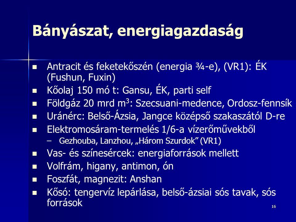 """16 Bányászat, energiagazdaság Antracit és feketekőszén (energia ¾-e), (VR1): ÉK (Fushun, Fuxin) Kőolaj 150 mó t: Gansu, ÉK, parti self Földgáz 20 mrd m 3 : Szecsuani-medence, Ordosz-fennsík Uránérc: Belső-Ázsia, Jangce középső szakaszától D-re Elektromosáram-termelés 1/6-a vízerőművekből – –Gezhouba, Lanzhou, """"Három Szurdok (VR1) Vas- és színesércek: energiaforrások mellett Volfrám, higany, antimon, ón Foszfát, magnezit: Anshan Kősó: tengervíz lepárlása, belső-ázsiai sós tavak, sós források"""