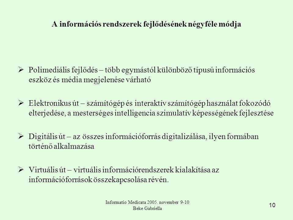 10 A információs rendszerek fejlődésének négyféle módja  Polimediális fejlődés – több egymástól különböző típusú információs eszköz és média megjelenése várható  Elektronikus út – számítógép és interaktív számítógép használat fokozódó elterjedése, a mesterséges intelligencia szimulatív képességének fejlesztése  Digitális út – az összes információforrás digitalizálása, ilyen formában történő alkalmazása  Virtuális út – virtuális információrendszerek kialakítása az információforrások összekapcsolása révén.