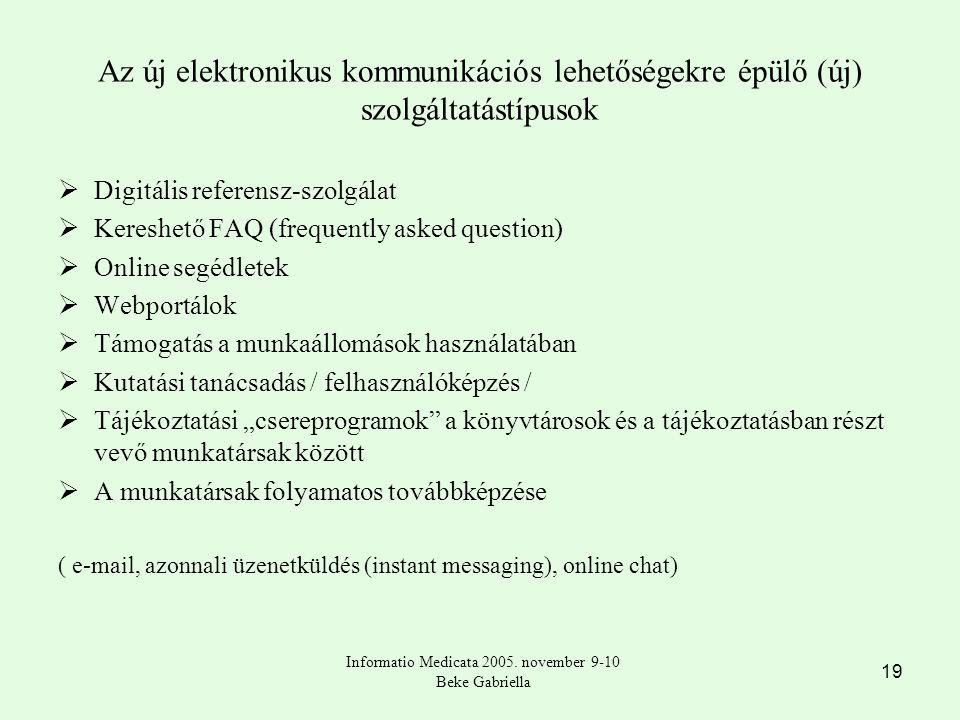 """19 Az új elektronikus kommunikációs lehetőségekre épülő (új) szolgáltatástípusok  Digitális referensz-szolgálat  Kereshető FAQ (frequently asked question)  Online segédletek  Webportálok  Támogatás a munkaállomások használatában  Kutatási tanácsadás / felhasználóképzés /  Tájékoztatási """"csereprogramok a könyvtárosok és a tájékoztatásban részt vevő munkatársak között  A munkatársak folyamatos továbbképzése ( e-mail, azonnali üzenetküldés (instant messaging), online chat) Informatio Medicata 2005."""