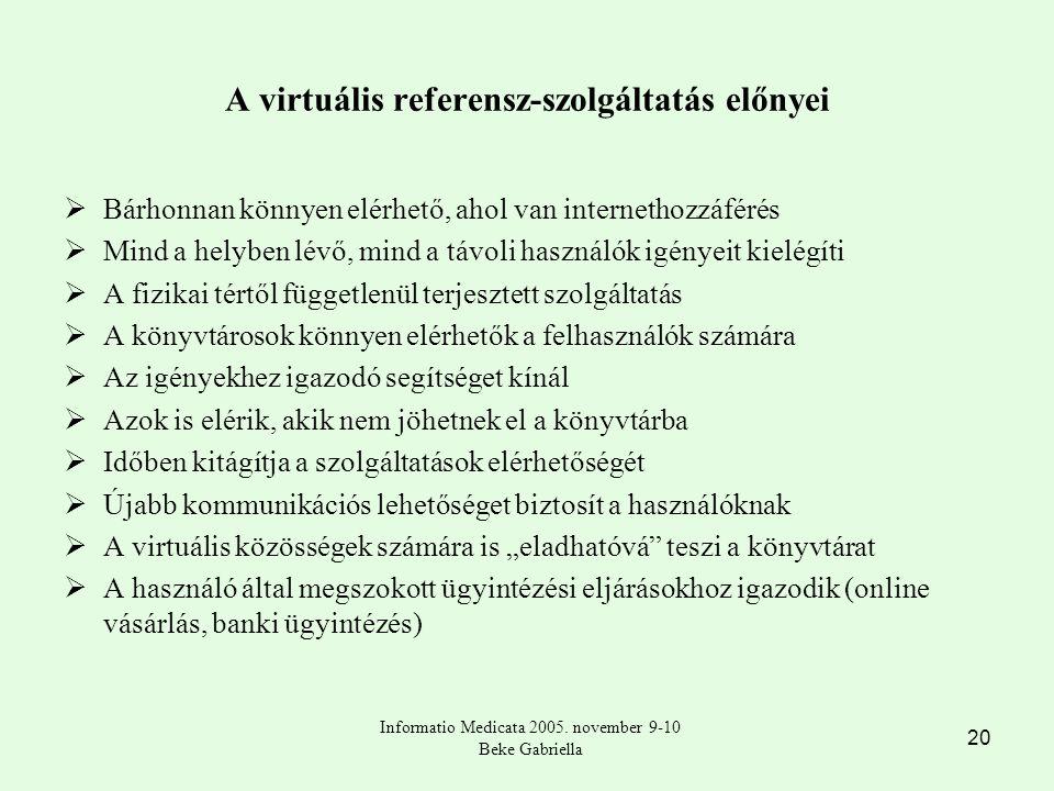 """20 A virtuális referensz-szolgáltatás előnyei  Bárhonnan könnyen elérhető, ahol van internethozzáférés  Mind a helyben lévő, mind a távoli használók igényeit kielégíti  A fizikai tértől függetlenül terjesztett szolgáltatás  A könyvtárosok könnyen elérhetők a felhasználók számára  Az igényekhez igazodó segítséget kínál  Azok is elérik, akik nem jöhetnek el a könyvtárba  Időben kitágítja a szolgáltatások elérhetőségét  Újabb kommunikációs lehetőséget biztosít a használóknak  A virtuális közösségek számára is """"eladhatóvá teszi a könyvtárat  A használó által megszokott ügyintézési eljárásokhoz igazodik (online vásárlás, banki ügyintézés) Informatio Medicata 2005."""