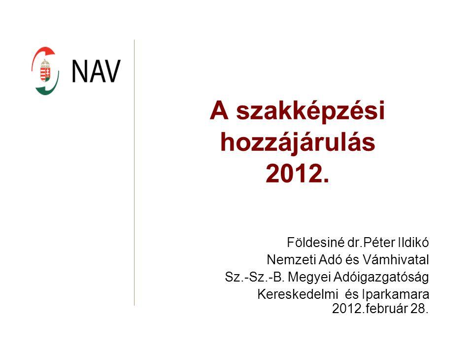 A szakképzési hozzájárulás 2012. Földesiné dr.Péter Ildikó Nemzeti Adó és Vámhivatal Sz.-Sz.-B.