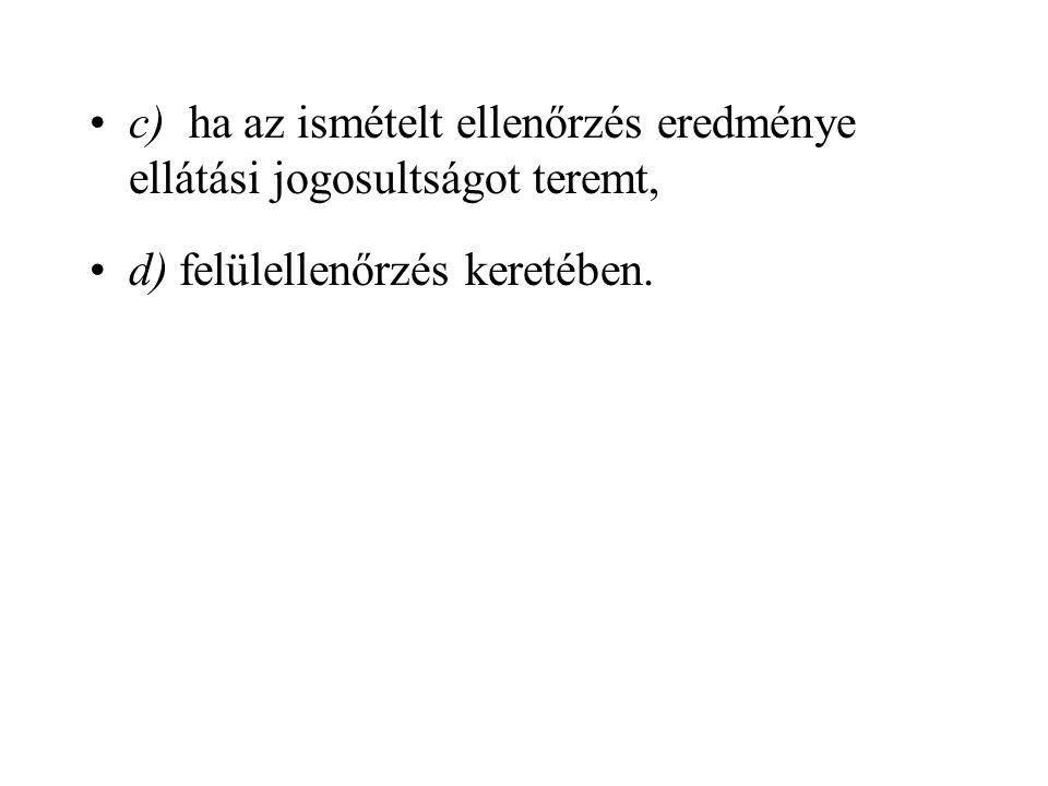 c) ha az ismételt ellenőrzés eredménye ellátási jogosultságot teremt, d) felülellenőrzés keretében.