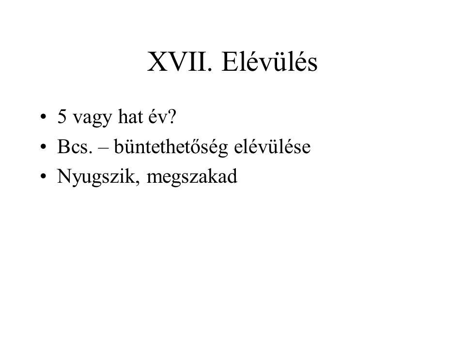 XVII. Elévülés 5 vagy hat év Bcs. – büntethetőség elévülése Nyugszik, megszakad