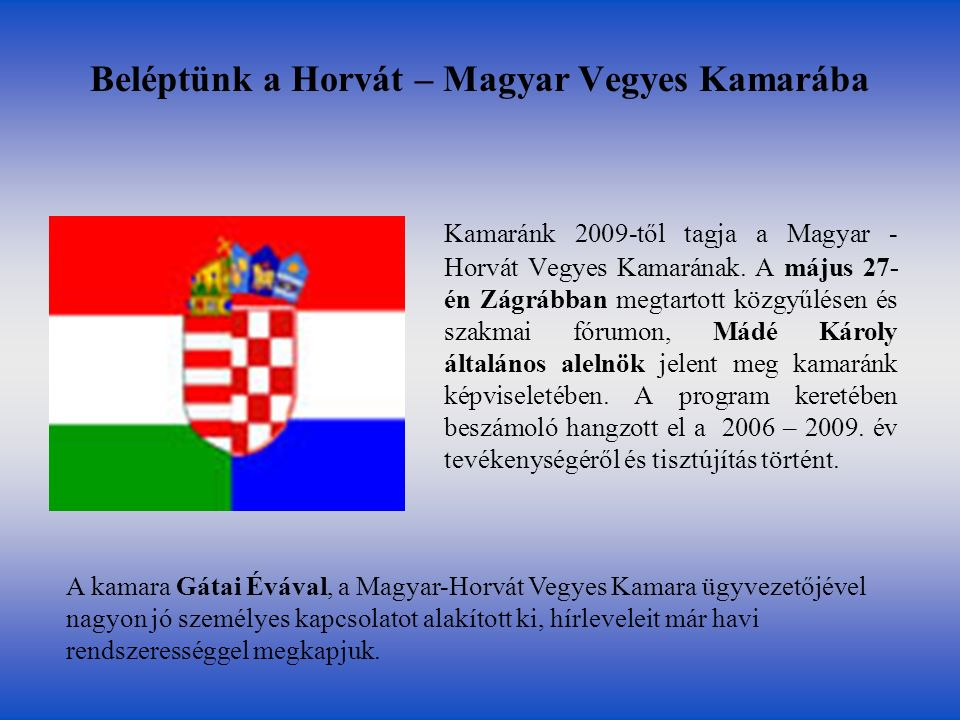 Beléptünk a Horvát – Magyar Vegyes Kamarába Kamaránk 2009-től tagja a Magyar - Horvát Vegyes Kamarának. A május 27- én Zágrábban megtartott közgyűlése