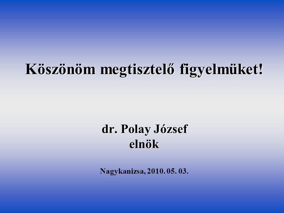 Köszönöm megtisztelő figyelmüket! dr. Polay József elnök Nagykanizsa, 2010. 05. 03.