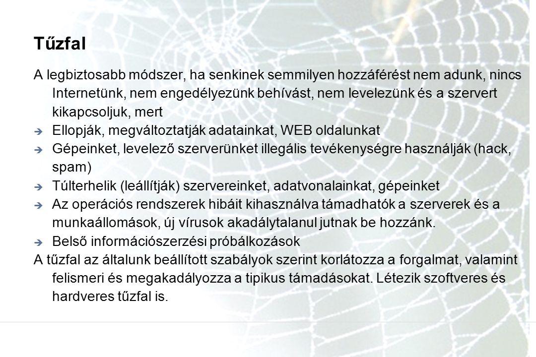 Tűzfal A legbiztosabb módszer, ha senkinek semmilyen hozzáférést nem adunk, nincs Internetünk, nem engedélyezünk behívást, nem levelezünk és a szervert kikapcsoljuk, mert  Ellopják, megváltoztatják adatainkat, WEB oldalunkat  Gépeinket, levelező szerverünket illegális tevékenységre használják (hack, spam)  Túlterhelik (leállítják) szervereinket, adatvonalainkat, gépeinket  Az operációs rendszerek hibáit kihasználva támadhatók a szerverek és a munkaállomások, új vírusok akadálytalanul jutnak be hozzánk.