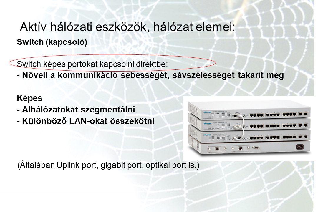 Aktív hálózati eszközök, hálózat elemei: Switch (kapcsoló) Switch képes portokat kapcsolni direktbe: - Növeli a kommunikáció sebességét, sávszélességet takarít meg Képes - Alhálózatokat szegmentálni - Különböző LAN-okat összekötni (Általában Uplink port, gigabit port, optikai port is.)