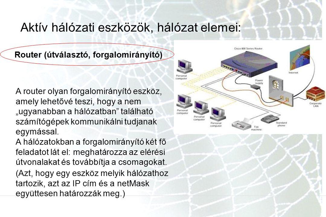 """Aktív hálózati eszközök, hálózat elemei: Router (útválasztó, forgalomirányító) A router olyan forgalomirányító eszköz, amely lehetővé teszi, hogy a nem """"ugyanabban a hálózatban található számítógépek kommunikálni tudjanak egymással."""