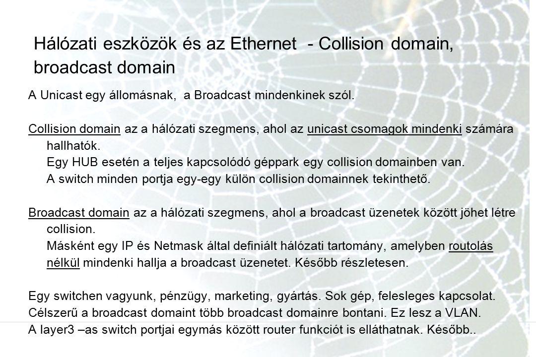 Hálózati eszközök és az Ethernet - Collision domain, broadcast domain A Unicast egy állomásnak, a Broadcast mindenkinek szól.
